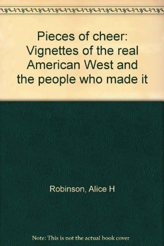 Pieces of cheer: Vignettes of the real American West and the people who made it: Robinson, Alice H