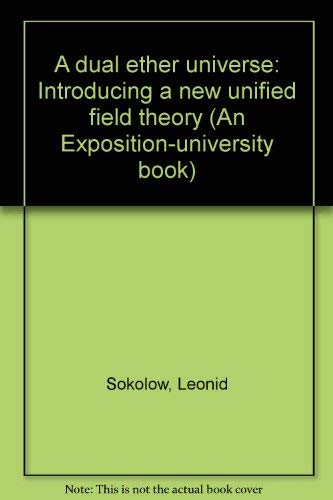 A DUAL ETHER UNIVERSE. Introducing A New Unified Field Theory.: Sokolow, Leonid.