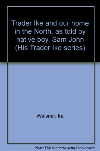 Trader Ike and our home in the North, as told by native boy, Sam John (His Trader Ike series): ...