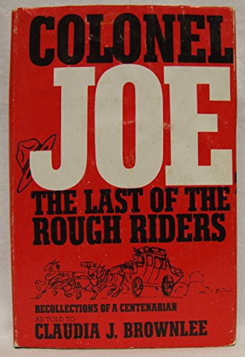 COLONEL JOE The Last of the Rough Riders Recollections of a Centenarian: Brownlee, Claudia J., and ...