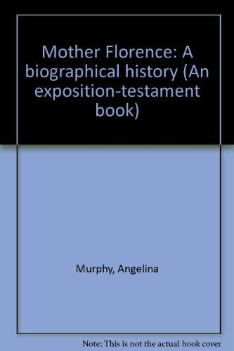 Mother Florence: A biographical history (An Exposition-testament book): Murphy, Angelina