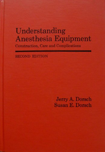 Understanding Anesthesia Equipment: Construction, Care and Complications: Jerry A. Dorsch,