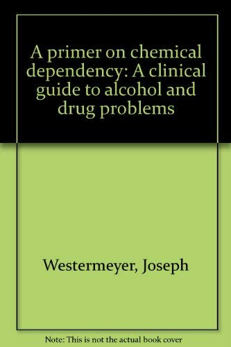 A primer on chemical dependency: A clinical guide to alcohol and drug problems: Westermeyer, Joseph