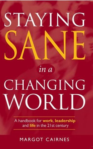 Staying Sane in a Changing World: A Handbook for Work, Leadership & Life in the 21st Century: ...