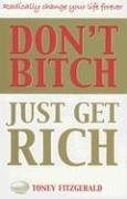 9780684042763: Don't Bitch, Just Get Rich: Radically change your life forever