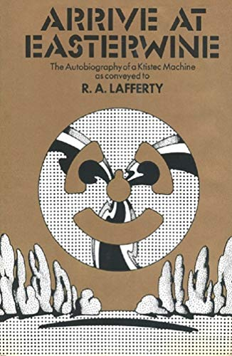 ARRIVE AT EASTERWINE: THE AUTOBIOGRAPHY OF A KTISTEC MACHINE .: Lafferty, R[aphael] A[loysius]