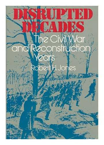 Disrupted Decades: The Civil War and Reconstruction Years: Robert H. Jones