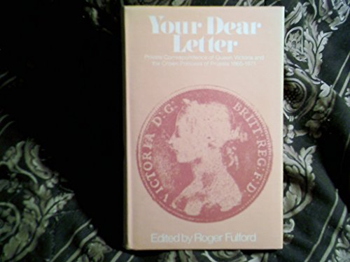 Your Dear Letter; Private correspondence of Queen Victoria and the Crown Princess of Prussia 1865-...