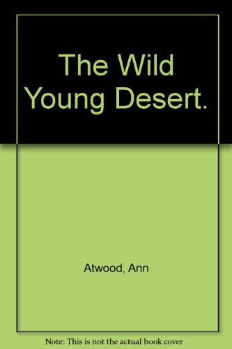 The Wild Young Desert.: Atwood, Ann