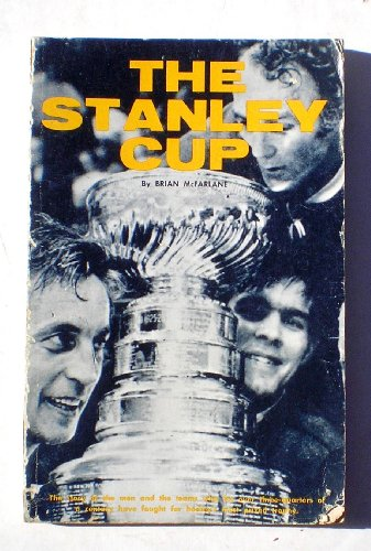 The Stanley Cup: The Story of the Men and the Teams Who for over Three-Quarters of a Century Have...