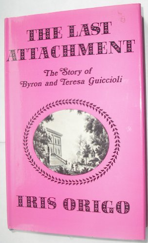 9780684126753: The Last Attachment : the Story of Byron and Teresa Guiccioli As Told in Their Unpublished Letters and Other Family Papers
