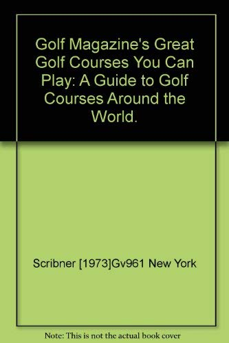 GOLF MAGAZINE'S GREAT GOLF COURSES YOU CAN PLAY: A GUIDE TO GOLF COURSES AROUND THE WORLD
