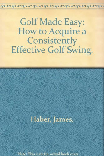 Golf Made Easy: How to Acquire a Consistently Effective Golf Swing.: Haber, James.