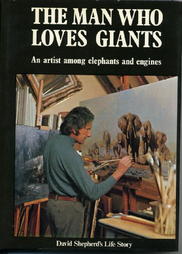 9780684145099: The Man Who Loves Giants: An Artist among Elephants and Engines David Shepherd's Autobiography