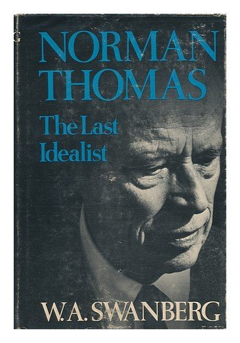 Norman Thomas : The Last Idealist: Swanberg, W. A.