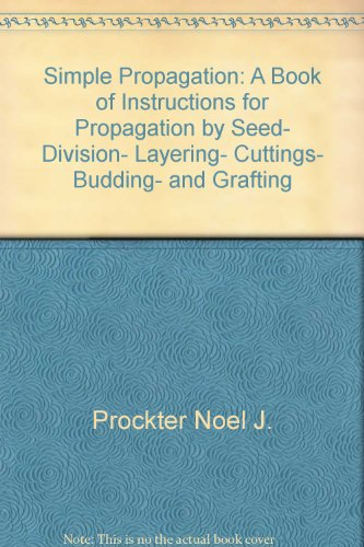 Simple propagation: A book of instructions for propagation by seed, division, layering, cuttings, budding, and grafting (0684149168) by Noel J Prockter