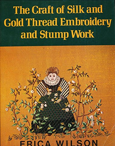 The Craft of Silk and Gold Thread Embroidery and Stump Work: Wilson, Erica