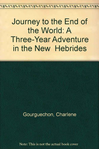 Journey to the End of the World: A Three-Year Adventure in the New Hebrides: Gourguechon, Charlene