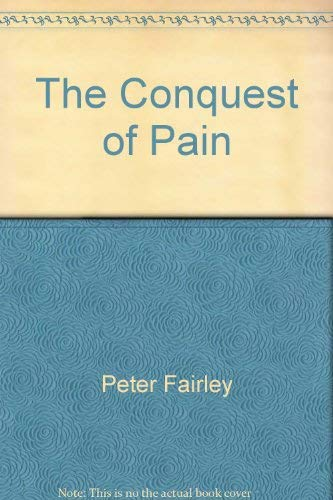 Conquest of Pain, The ; The Fascinating Story of Man's Efforts - Thoughout the Ages - To Eradicat...