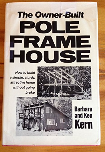 Owner-Built Pole Frame House: How to build: Kern, Barbara; Kern,