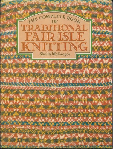The Complete Book of Traditional Fair Isle Knitting: Sheila McGregor