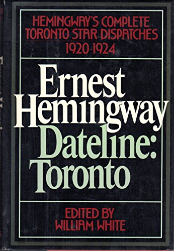 Dateline: Toronto. The Complete TORONTO STAR Dispatches, 1920-1924: Hemingway, Ernest; White, ...