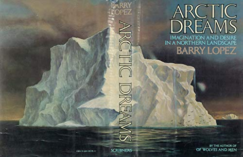 Arctic Dreams: Imagination and Desire in a Northern Landscape: Barry Lopez