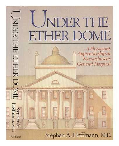 Under the Ether Dome: A Physician's Apprenticeship at Massachusetts General Hospital: Stephen ...
