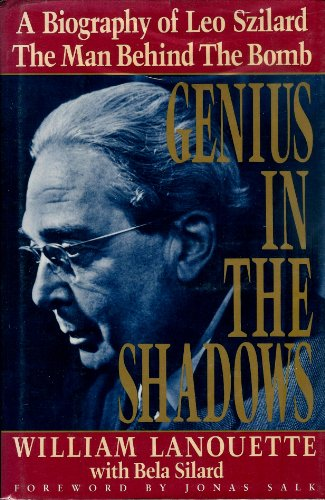 Genius in the Shadows : A Biography of Leo Szilard : The Man Behind the Bomb: William Lanouette