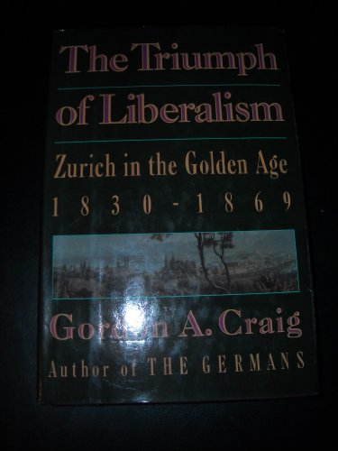 The Triumph of Liberalism: Zurich in the Golden Age, 1830-1869 (signed): CRAIG, GORDON A.