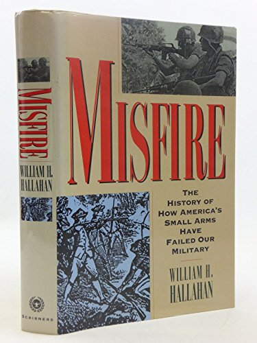 Misfire: The Story of How America's Small Arms Have Failed Our Military: Hallahan, William H.