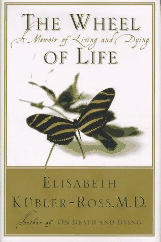 The Wheel of Life : A Memoir: Elisabeth Kubler-Ross