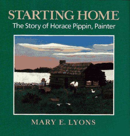 Starting Home: The Story of Horace Pippin,: Lyons, Mary E.