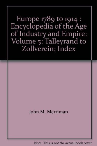 Europe 1789 to 1914 : Encyclopedia of the Age of Industry and Empire: Volume 5: Talleyrand to ...