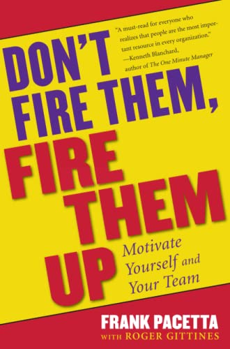 Don't Fire Them, Fire Them Up: Motivate Yourself and Your Team: Pacetta, Frank