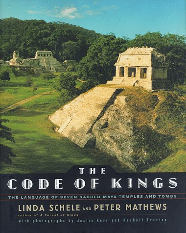 The CODE OF KINGS: THE LANGUAGE OF SEVEN SACRED MAYA TEMPLES AND TOMBS: Schele, Linda