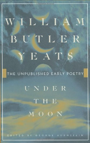 Under the Moon : The Unpublished Early Poetry: Yeats, W. B.; Bornstein, George (editor)