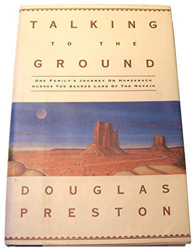 TALKING TO THE GROUND / One Family's Journey on Horseback Across the Sacred Land of the Navajo