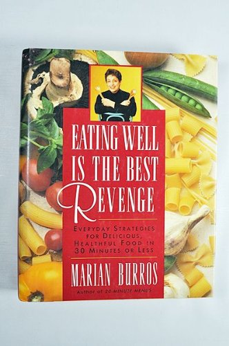 Eating Well is the Best Revenge: Everyday Strategies for Delicious, Healthful Food in 30 Minutes or...