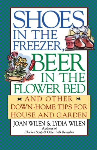 Shoes in the Freezer, Beer in the Flower Bed: And Other Down-Home Tips for House and Garden (0684804565) by Wilen, Joan; Wilen, Lydia