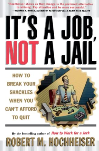 Its a Job Not a Jail How to Break Your Shackles When You Cant Afford to Quit: Robert M. Hochheiser