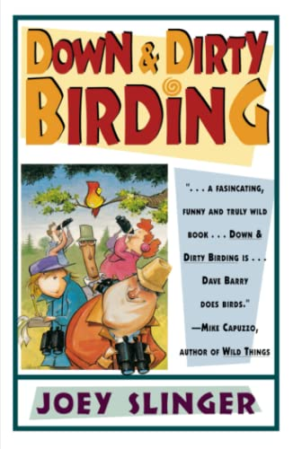 Down and Dirty Birding: From the Sublime to the Ridiculous, Heres All the Outrageous but True Stuff...