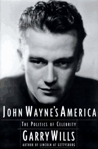 JOHN WAYNES AMERICA: The Politics of Celebrity: Garry Wills