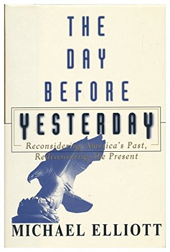 The Day Before Yesterday: Reconsidering America's Past, Rediscovering the Present: Elliott, ...