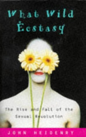 9780684810379: What Wild Ecstasy: The Rise and Fall of the Sexual Revolution