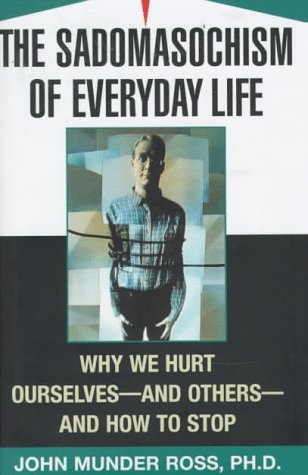 9780684810492: The Sadomasochism of Everyday Life: Why We Hurt Ourselves -- and Others -- and How to Stop