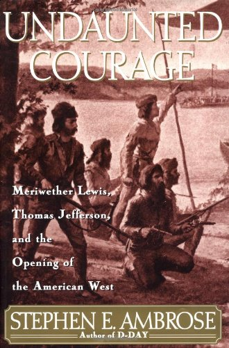 Undaunted Courage. Meriwether Lewis, Thomas Jefferson, and the Opening of the American West.: ...