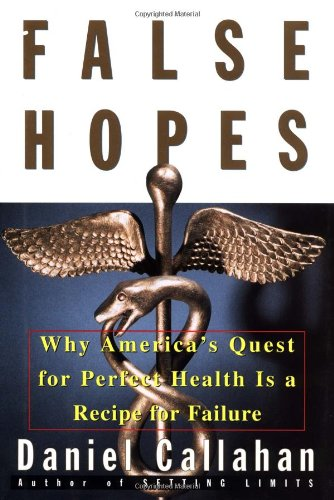 False Hopes: Why Americas Quest for Perfect Health Is a Recipe for Failure: Callahan, Daniel
