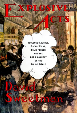 Explosive Acts: Toulouse-Lautrec, Oscar Wilde, Felix Feneon and the Art & Anarchy of the Fin De S...