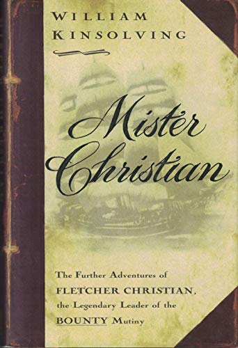 Mister Christian: The Further Adventures of Fletcher Christian, the Legendary Leader of the Bounty Mutiny, A Novel (9780684813035) by William Kinsolving